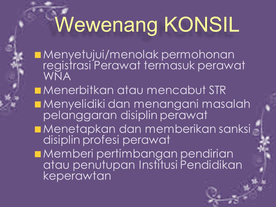 Wewenang KONSIL Menyetujui/menolak permohonan registrasi Perawat termasuk perawat WNA. Menerbitkan atau mencabut STR.