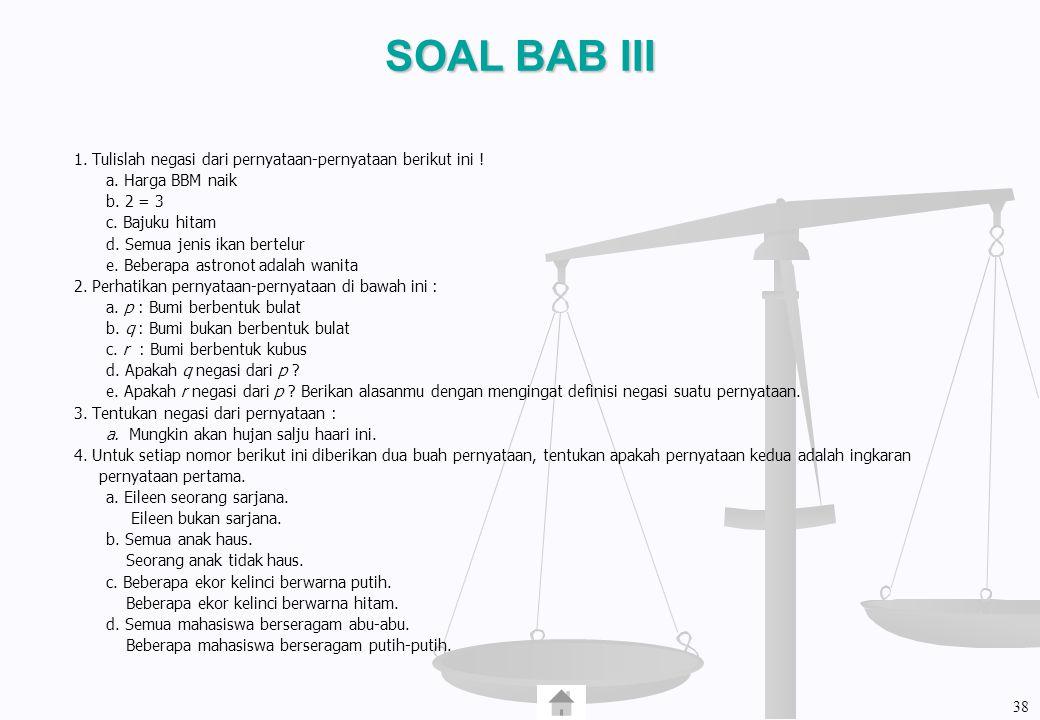 SOAL BAB III 1. Tulislah negasi dari pernyataan-pernyataan berikut ini ! a. Harga BBM naik. b. 2 = 3.