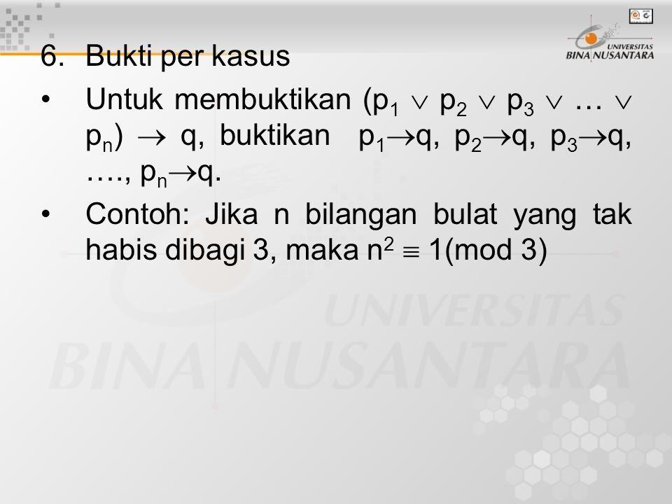 6. Bukti per kasus Untuk membuktikan (p1  p2  p3  …  pn)  q, buktikan p1q, p2q, p3q, …., pnq.
