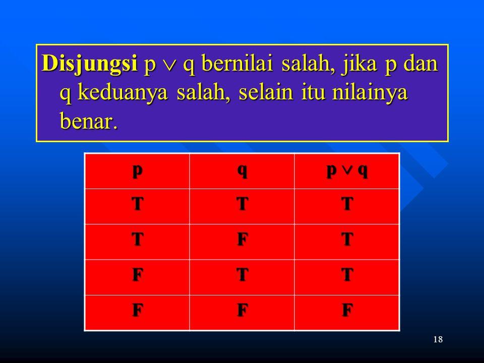Disjungsi p  q bernilai salah, jika p dan q keduanya salah, selain itu nilainya benar.