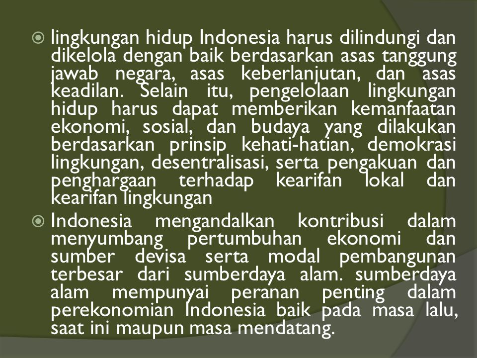 lingkungan hidup Indonesia harus dilindungi dan dikelola dengan baik berdasarkan asas tanggung jawab negara, asas keberlanjutan, dan asas keadilan. Selain itu, pengelolaan lingkungan hidup harus dapat memberikan kemanfaatan ekonomi, sosial, dan budaya yang dilakukan berdasarkan prinsip kehati-hatian, demokrasi lingkungan, desentralisasi, serta pengakuan dan penghargaan terhadap kearifan lokal dan kearifan lingkungan