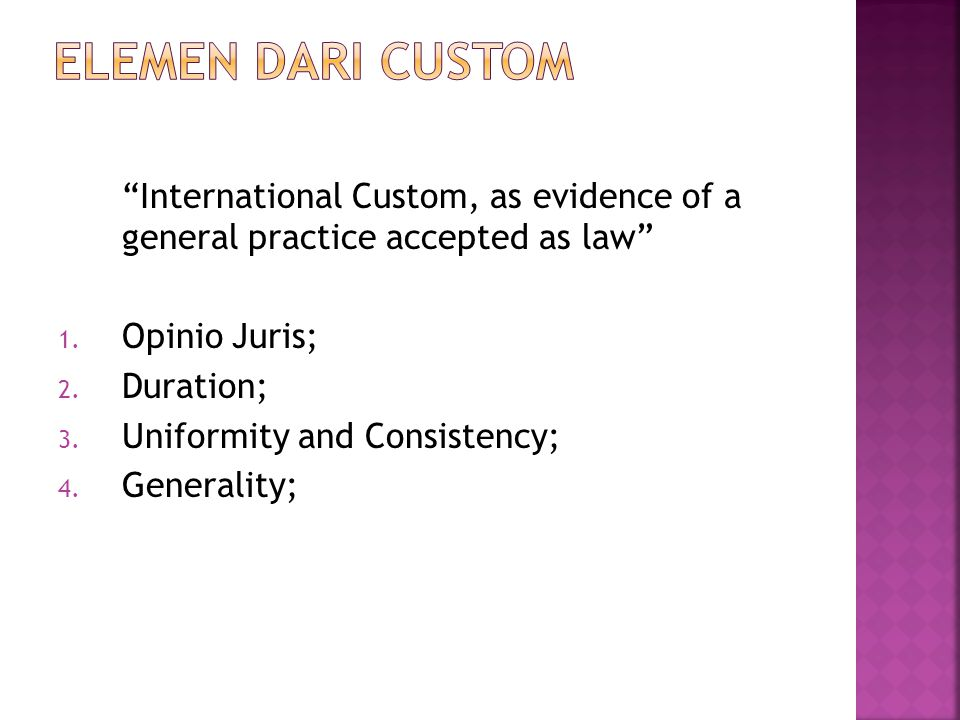 Elemen dari CUSTOM International Custom, as evidence of a general practice accepted as law Opinio Juris;