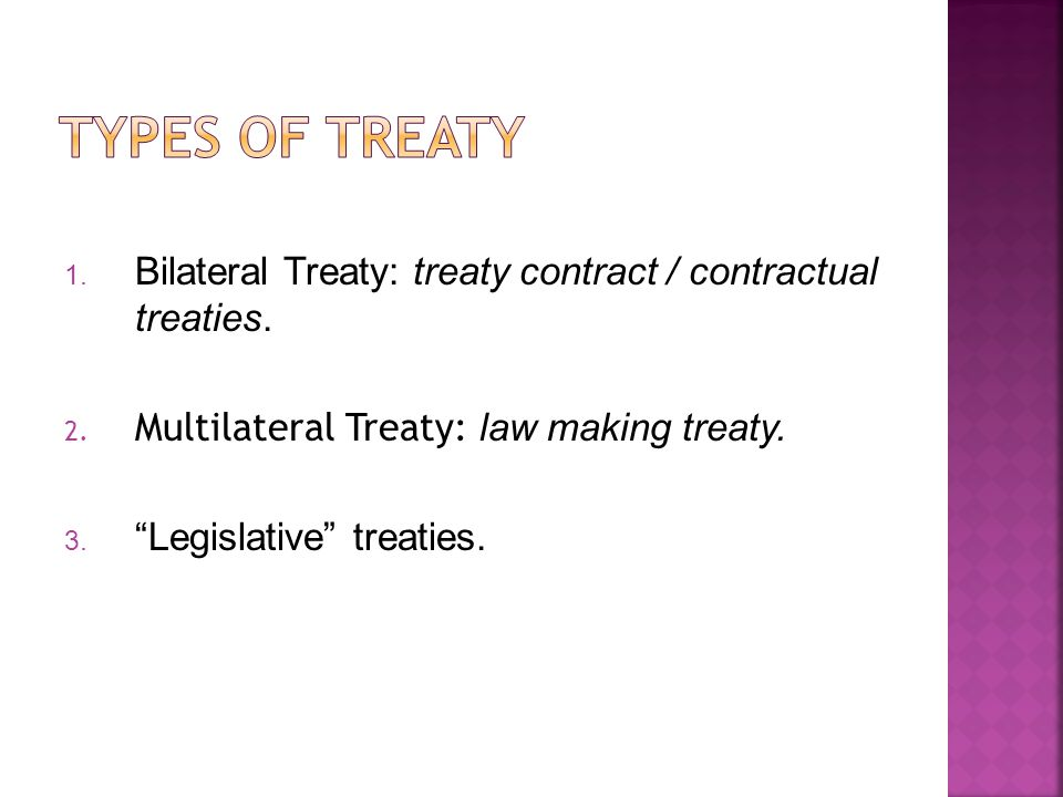 Types of Treaty Bilateral Treaty: treaty contract / contractual treaties. Multilateral Treaty: law making treaty.