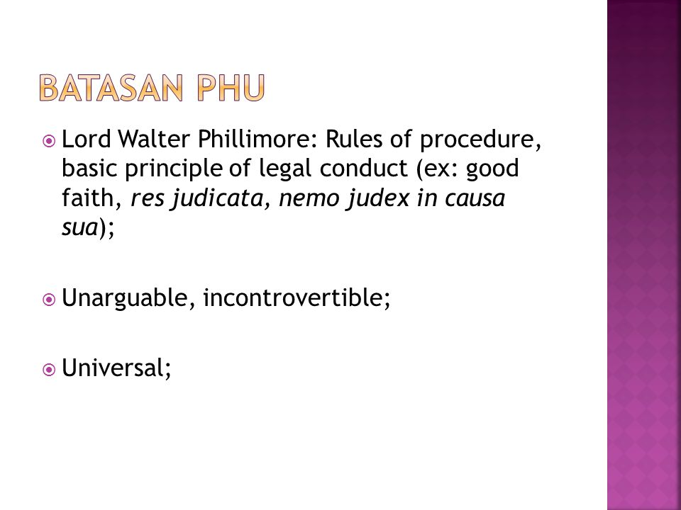 Batasan PHU Lord Walter Phillimore: Rules of procedure, basic principle of legal conduct (ex: good faith, res judicata, nemo judex in causa sua);