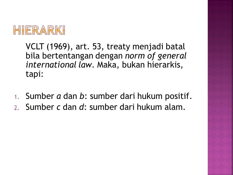 Hierarki VCLT (1969), art. 53, treaty menjadi batal bila bertentangan dengan norm of general international law. Maka, bukan hierarkis, tapi:
