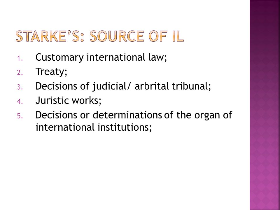 Starke's: Source of IL Customary international law; Treaty;