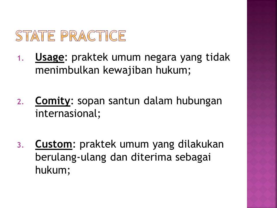 State Practice Usage: praktek umum negara yang tidak menimbulkan kewajiban hukum; Comity: sopan santun dalam hubungan internasional;