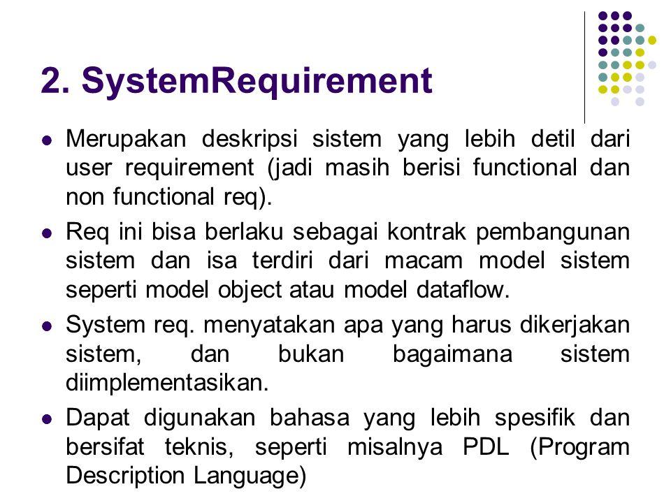 2. SystemRequirement Merupakan deskripsi sistem yang lebih detil dari user requirement (jadi masih berisi functional dan non functional req).
