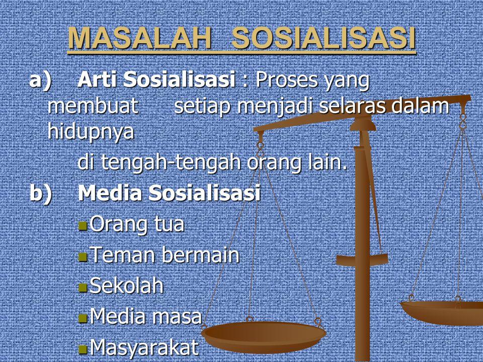MASALAH SOSIALISASI a) Arti Sosialisasi : Proses yang membuat setiap menjadi selaras dalam hidupnya.