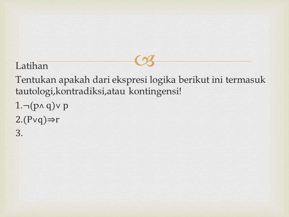 Latihan Tentukan apakah dari ekspresi logika berikut ini termasuk tautologi,kontradiksi,atau kontingensi.