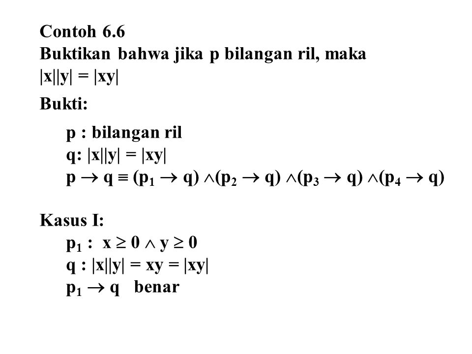 Contoh 6.6 Buktikan bahwa jika p bilangan ril, maka. |x||y| = |xy| Bukti: p : bilangan ril. q: |x||y| = |xy|