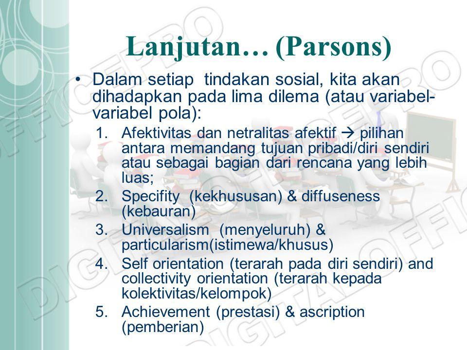 Lanjutan… (Parsons) Dalam setiap tindakan sosial, kita akan dihadapkan pada lima dilema (atau variabel-variabel pola):