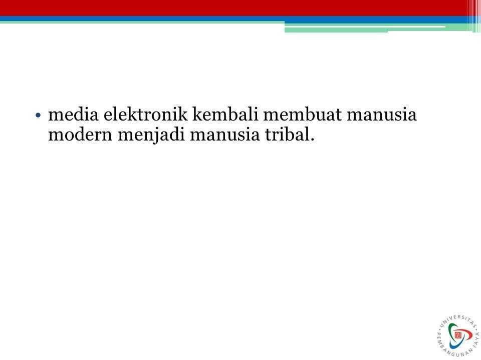 media elektronik kembali membuat manusia modern menjadi manusia tribal.