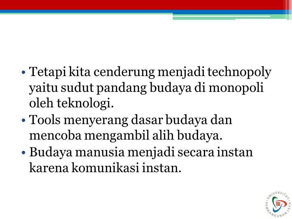 Tetapi kita cenderung menjadi technopoly yaitu sudut pandang budaya di monopoli oleh teknologi.