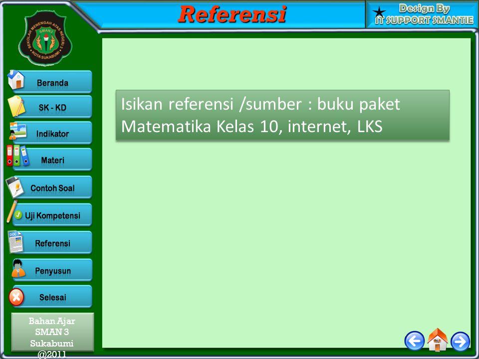 Referensi Isikan referensi /sumber : buku paket Matematika Kelas 10, internet, LKS
