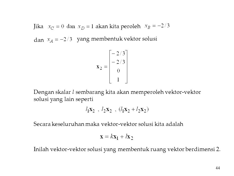 Jika akan kita peroleh. dan. yang membentuk vektor solusi. Dengan skalar l sembarang kita akan memperoleh vektor-vektor solusi yang lain seperti.