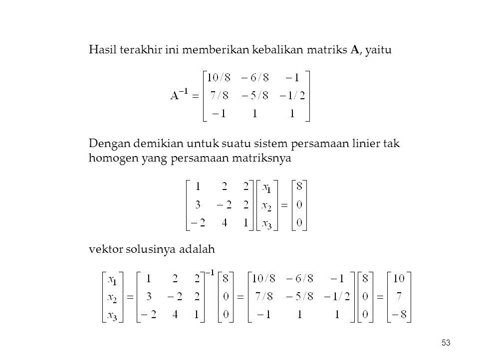 Hasil terakhir ini memberikan kebalikan matriks A, yaitu