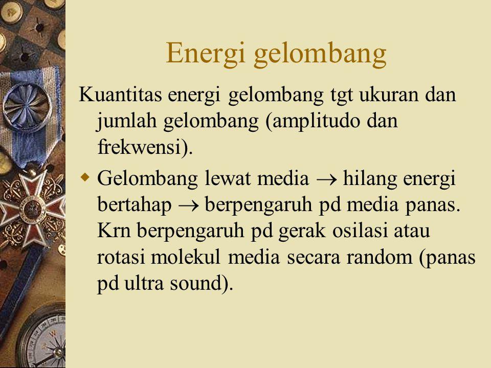 Energi gelombang Kuantitas energi gelombang tgt ukuran dan jumlah gelombang (amplitudo dan frekwensi).