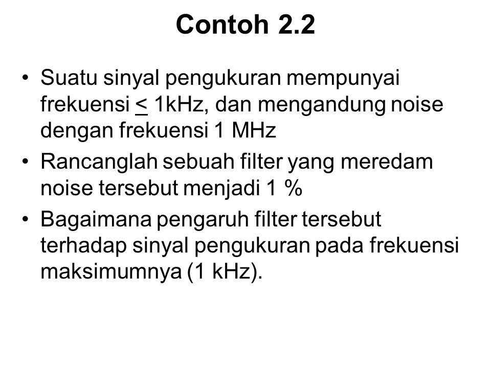 Contoh 2.2 Suatu sinyal pengukuran mempunyai frekuensi < 1kHz, dan mengandung noise dengan frekuensi 1 MHz.