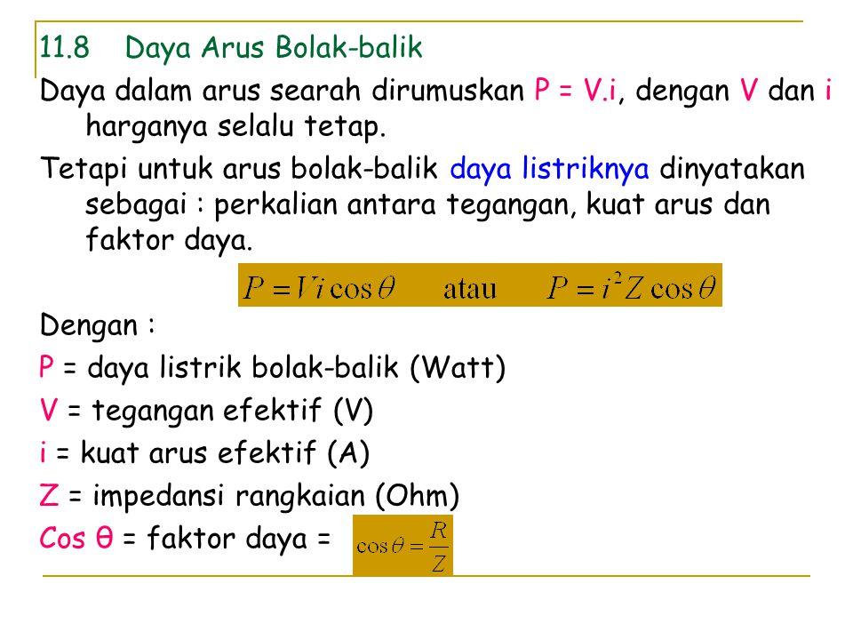 11.8 Daya Arus Bolak-balik Daya dalam arus searah dirumuskan P = V.i, dengan V dan i harganya selalu tetap.