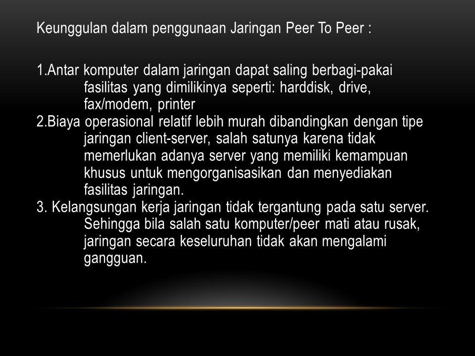 Keunggulan dalam penggunaan Jaringan Peer To Peer : 1
