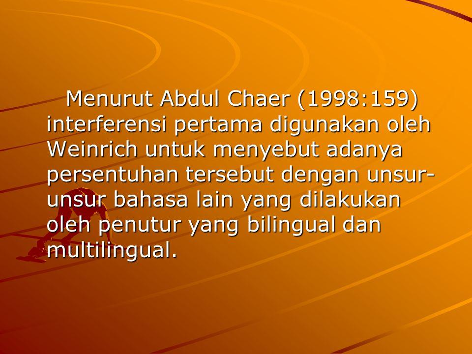 Menurut Abdul Chaer (1998:159) interferensi pertama digunakan oleh Weinrich untuk menyebut adanya persentuhan tersebut dengan unsur-unsur bahasa lain yang dilakukan oleh penutur yang bilingual dan multilingual.