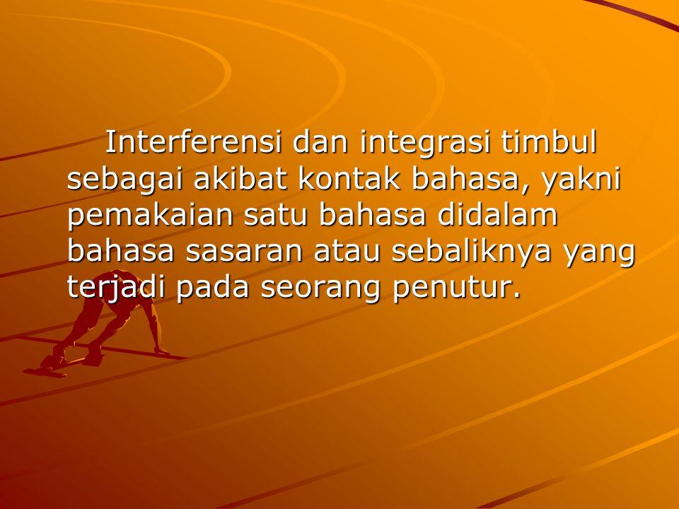 Interferensi dan integrasi timbul sebagai akibat kontak bahasa, yakni pemakaian satu bahasa didalam bahasa sasaran atau sebaliknya yang terjadi pada seorang penutur.