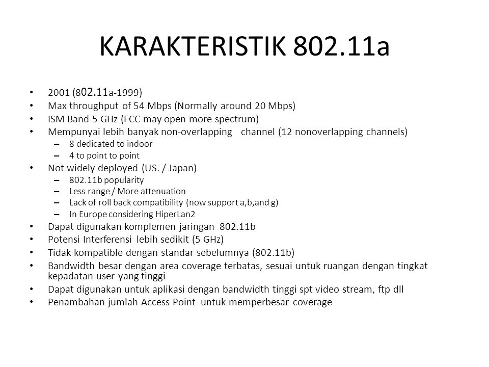 KARAKTERISTIK 802.11a 2001 (802.11a-1999) Max throughput of 54 Mbps (Normally around 20 Mbps) ISM Band 5 GHz (FCC may open more spectrum)
