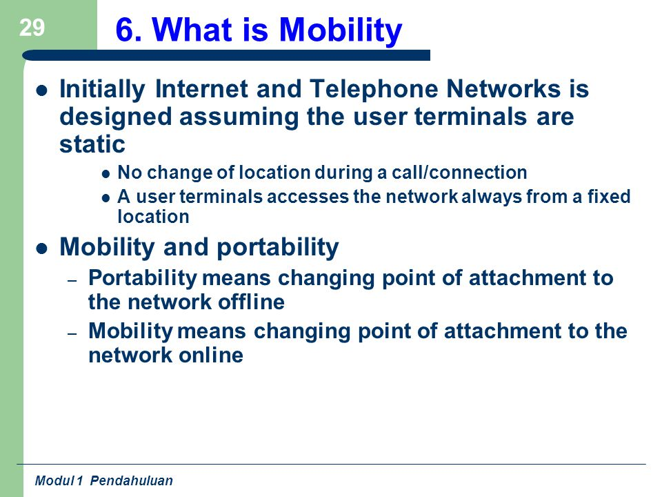 6. What is Mobility Initially Internet and Telephone Networks is designed assuming the user terminals are static.