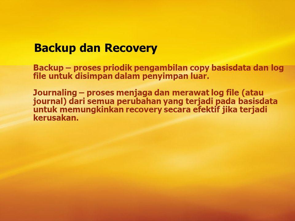 Backup dan Recovery Backup – proses priodik pengambilan copy basisdata dan log file untuk disimpan dalam penyimpan luar.