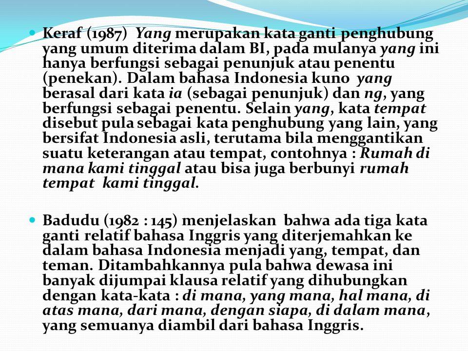 Keraf (1987) Yang merupakan kata ganti penghubung yang umum diterima dalam BI, pada mulanya yang ini hanya berfungsi sebagai penunjuk atau penentu (penekan). Dalam bahasa Indonesia kuno yang berasal dari kata ia (sebagai penunjuk) dan ng, yang berfungsi sebagai penentu. Selain yang, kata tempat disebut pula sebagai kata penghubung yang lain, yang bersifat Indonesia asli, terutama bila menggantikan suatu keterangan atau tempat, contohnya : Rumah di mana kami tinggal atau bisa juga berbunyi rumah tempat kami tinggal.