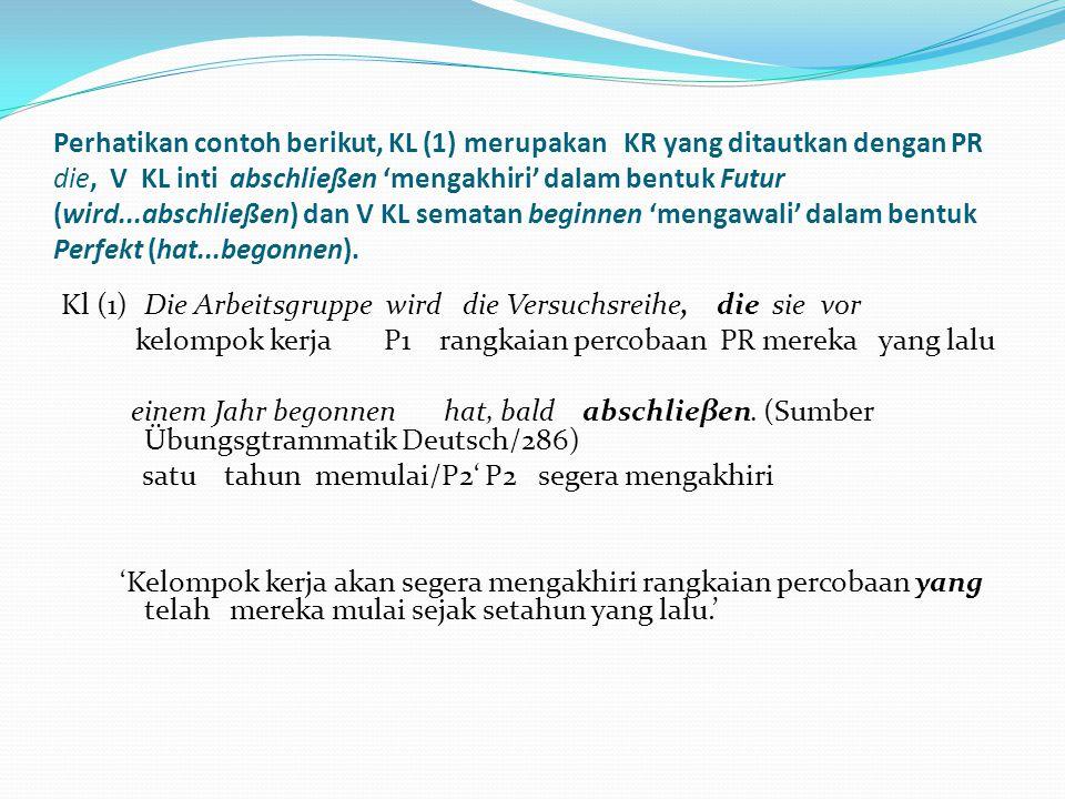 Perhatikan contoh berikut, KL (1) merupakan KR yang ditautkan dengan PR die, V KL inti abschließen 'mengakhiri' dalam bentuk Futur (wird...abschließen) dan V KL sematan beginnen 'mengawali' dalam bentuk Perfekt (hat...begonnen).