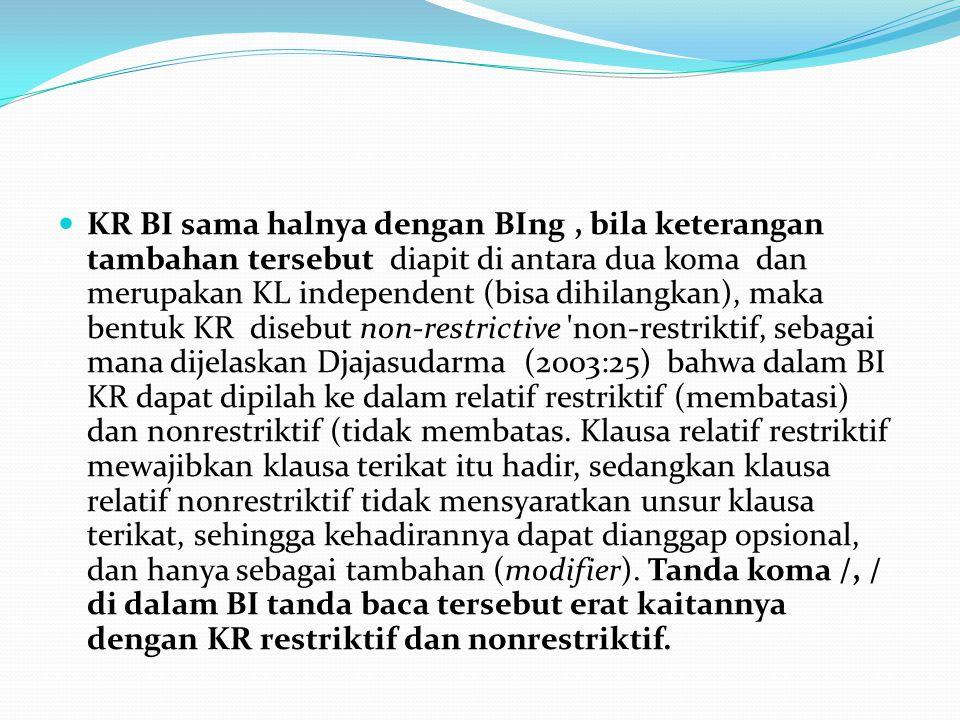 KR BI sama halnya dengan BIng , bila keterangan tambahan tersebut diapit di antara dua koma dan merupakan KL independent (bisa dihilangkan), maka bentuk KR disebut non-restrictive non-restriktif, sebagai mana dijelaskan Djajasudarma (2003:25) bahwa dalam BI KR dapat dipilah ke dalam relatif restriktif (membatasi) dan nonrestriktif (tidak membatas.