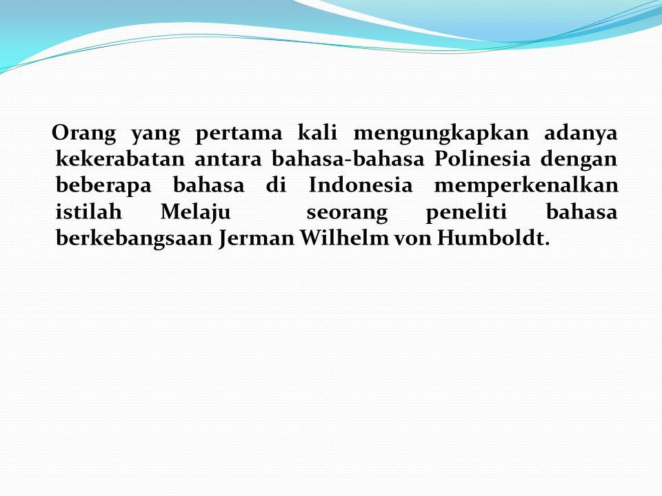 Orang yang pertama kali mengungkapkan adanya kekerabatan antara bahasa-bahasa Polinesia dengan beberapa bahasa di Indonesia memperkenalkan istilah Melaju seorang peneliti bahasa berkebangsaan Jerman Wilhelm von Humboldt.