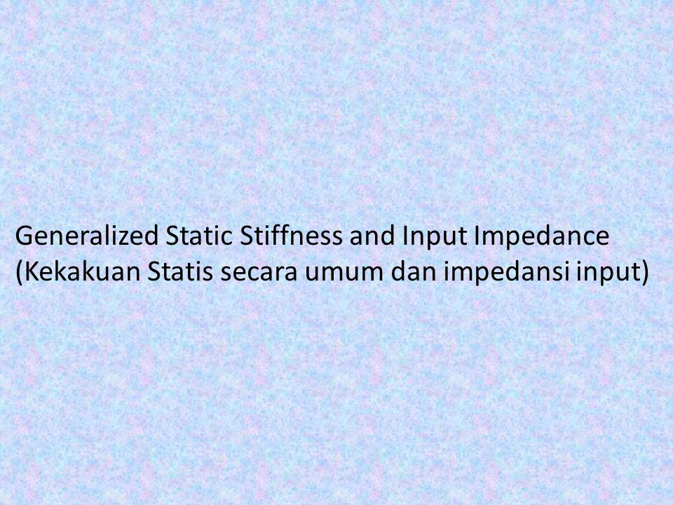 Generalized Static Stiffness and Input Impedance (Kekakuan Statis secara umum dan impedansi input)