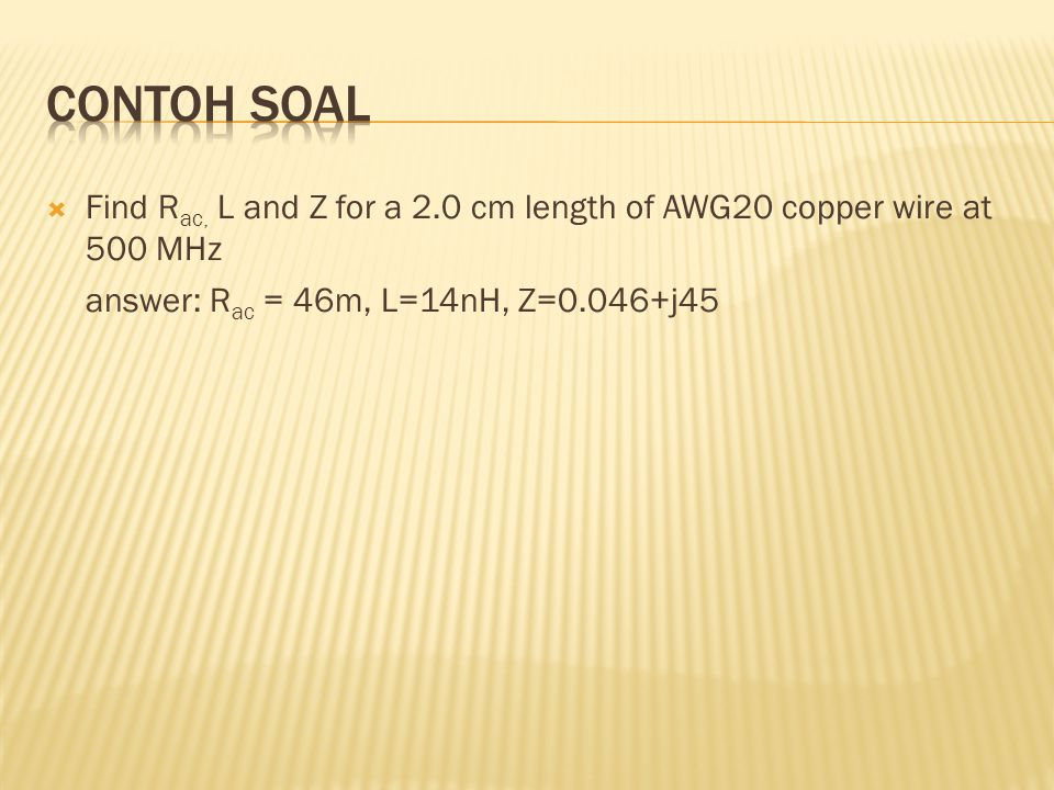 Contoh Soal Find Rac, L and Z for a 2.0 cm length of AWG20 copper wire at 500 MHz.