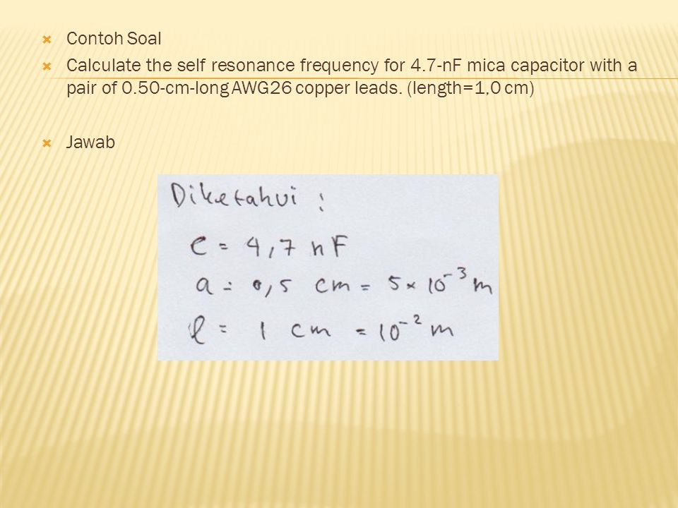 Contoh Soal Calculate the self resonance frequency for 4.7-nF mica capacitor with a pair of 0.50-cm-long AWG26 copper leads. (length=1,0 cm)
