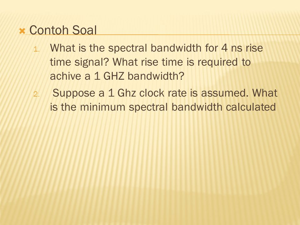 Contoh Soal What is the spectral bandwidth for 4 ns rise time signal What rise time is required to achive a 1 GHZ bandwidth