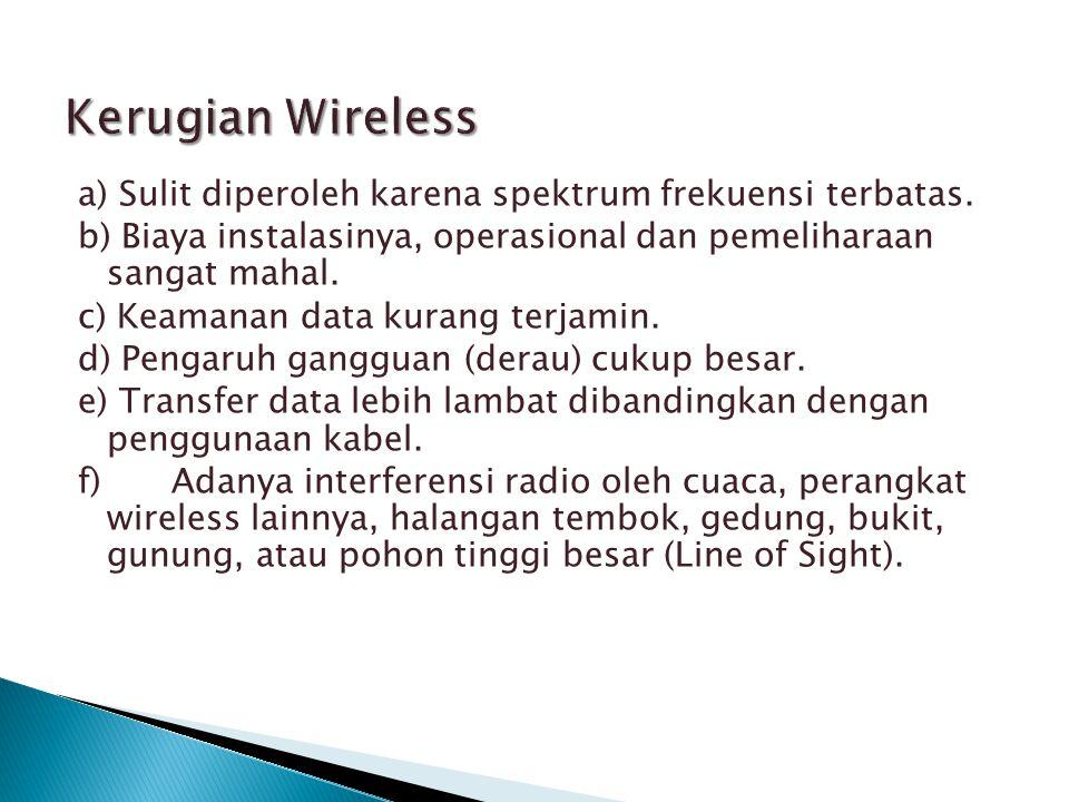 Kerugian Wireless a) Sulit diperoleh karena spektrum frekuensi terbatas. b) Biaya instalasinya, operasional dan pemeliharaan sangat mahal.