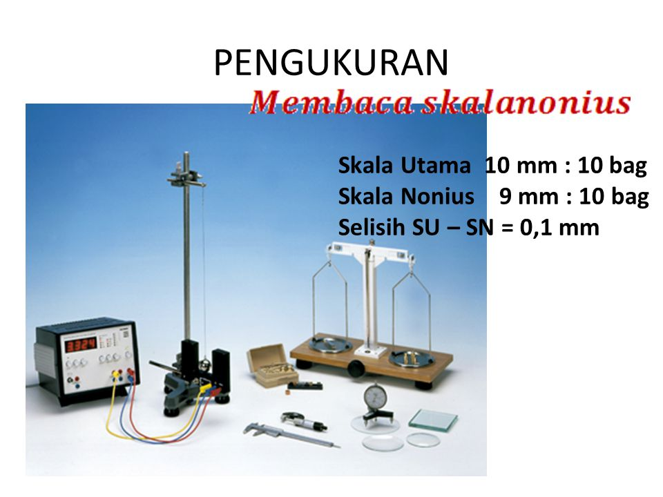 PENGUKURAN Skala Utama 10 mm : 10 bag Skala Nonius 9 mm : 10 bag