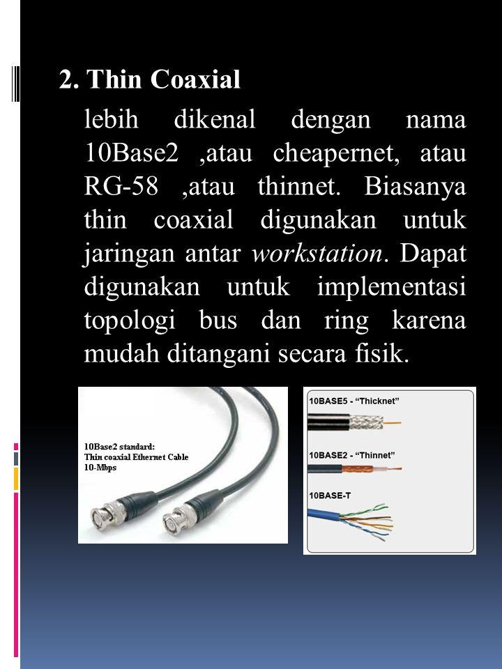 2. Thin Coaxial lebih dikenal dengan nama 10Base2 ,atau cheapernet, atau RG-58 ,atau thinnet.