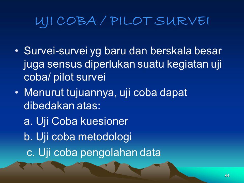 UJI COBA / PILOT SURVEI Survei-survei yg baru dan berskala besar juga sensus diperlukan suatu kegiatan uji coba/ pilot survei.