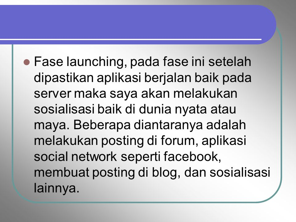 Fase launching, pada fase ini setelah dipastikan aplikasi berjalan baik pada server maka saya akan melakukan sosialisasi baik di dunia nyata atau maya.