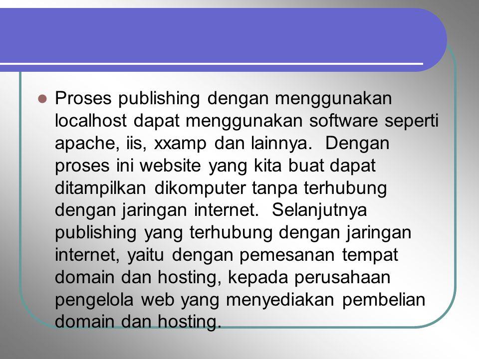 Proses publishing dengan menggunakan localhost dapat menggunakan software seperti apache, iis, xxamp dan lainnya. Dengan proses ini website yang kita buat dapat ditampilkan dikomputer tanpa terhubung dengan jaringan internet. Selanjutnya publishing yang terhubung dengan jaringan internet, yaitu dengan pemesanan tempat domain dan hosting, kepada perusahaan pengelola web yang menyediakan pembelian domain dan hosting.