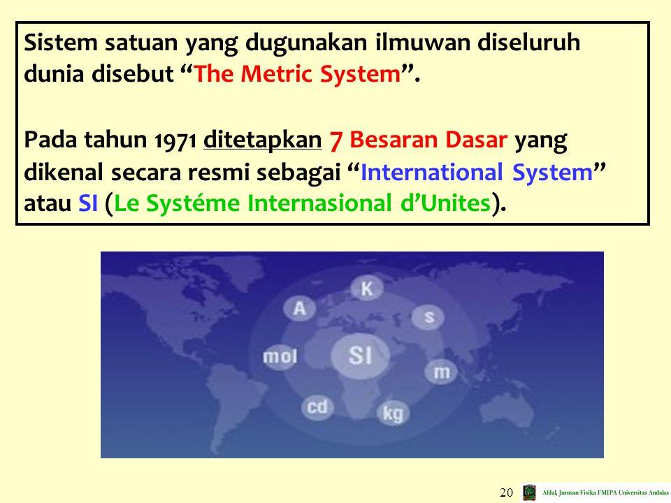 Sistem satuan yang dugunakan ilmuwan diseluruh dunia disebut The Metric System .