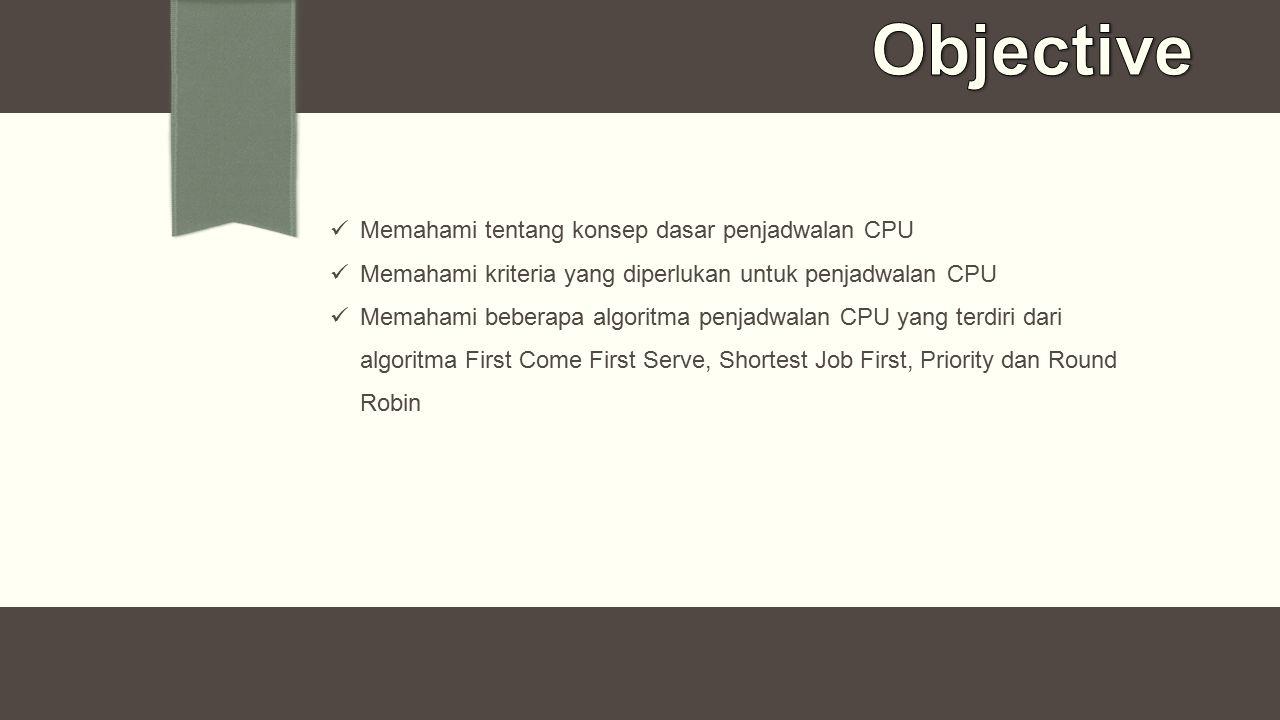 Objective Memahami tentang konsep dasar penjadwalan CPU