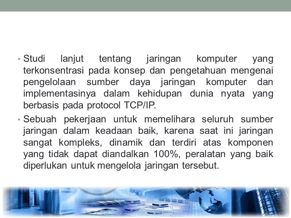 Studi lanjut tentang jaringan komputer yang terkonsentrasi pada konsep dan pengetahuan mengenai pengelolaan sumber daya jaringan komputer dan implementasinya dalam kehidupan dunia nyata yang berbasis pada protocol TCP/IP.