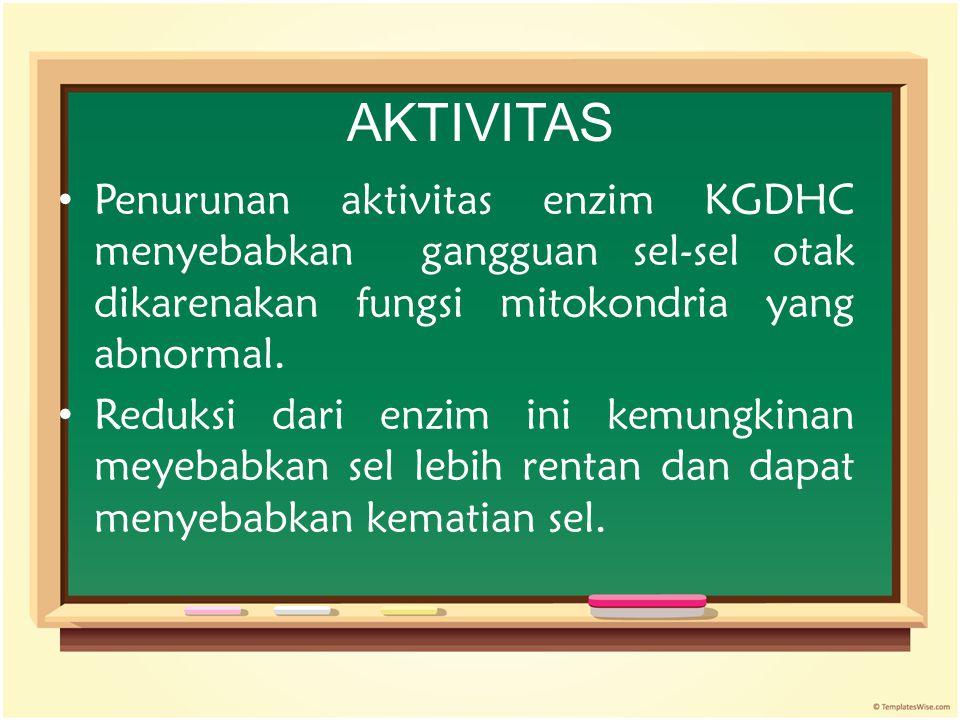 AKTIVITAS Penurunan aktivitas enzim KGDHC menyebabkan gangguan sel-sel otak dikarenakan fungsi mitokondria yang abnormal.