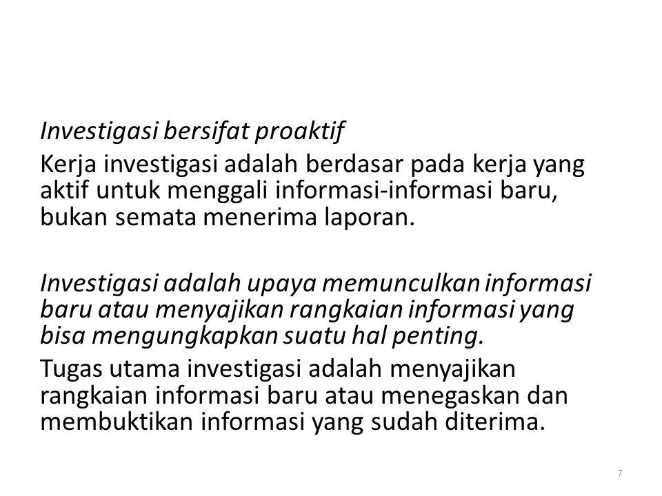 Investigasi bersifat proaktif Kerja investigasi adalah berdasar pada kerja yang aktif untuk menggali informasi-informasi baru, bukan semata menerima laporan.