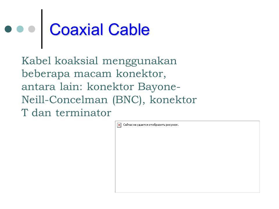 Coaxial Cable Kabel koaksial menggunakan beberapa macam konektor, antara lain: konektor Bayone-Neill-Concelman (BNC), konektor T dan terminator.